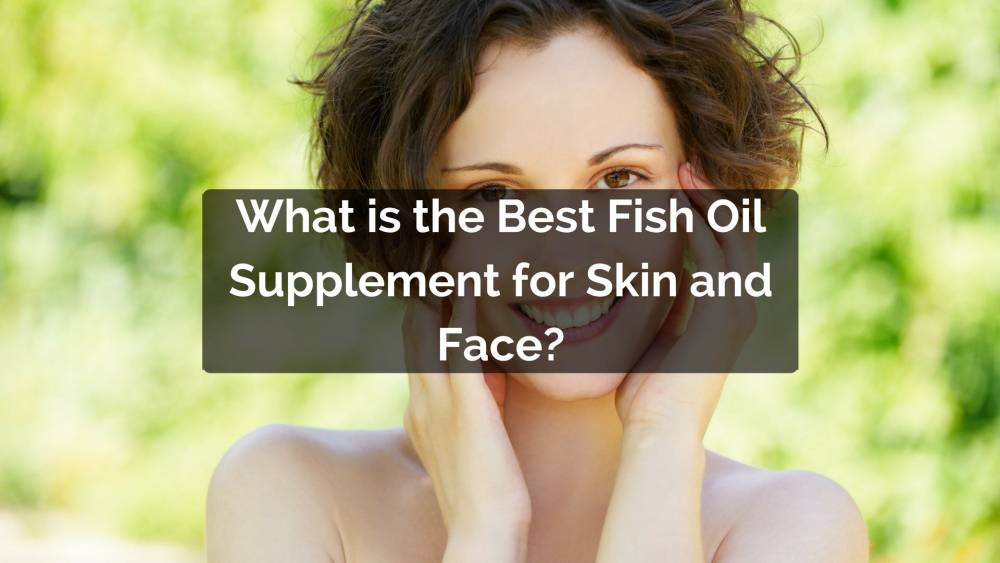 What is the best fish oil for skin and face for What is the best fish oil supplement
