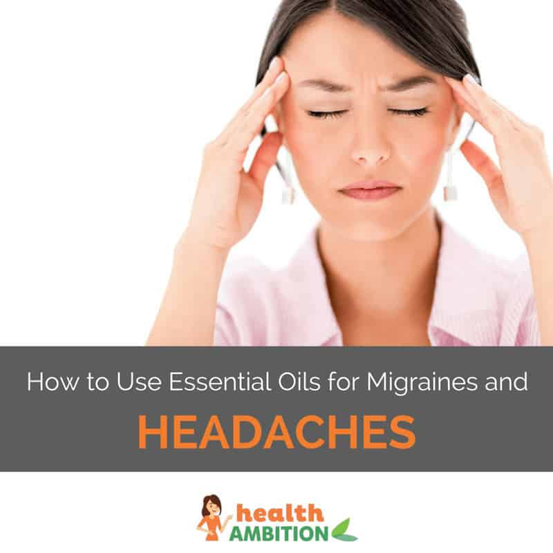 """A woman having a headache with the title """"How to Use Essential Oils for Migraines and Headaches"""""""