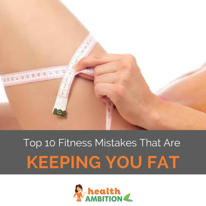 "A woman measuring her thigh with measuring tape with the title: ""Top 10 Fitness Mistakes That Are Keeping You Fat"""