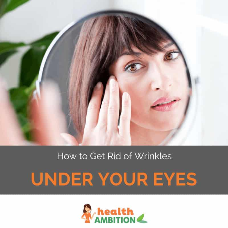 "A woman looking at herself in a mirror with the title ""How to Get Rid of Wrinkles Under Your Eyes"""